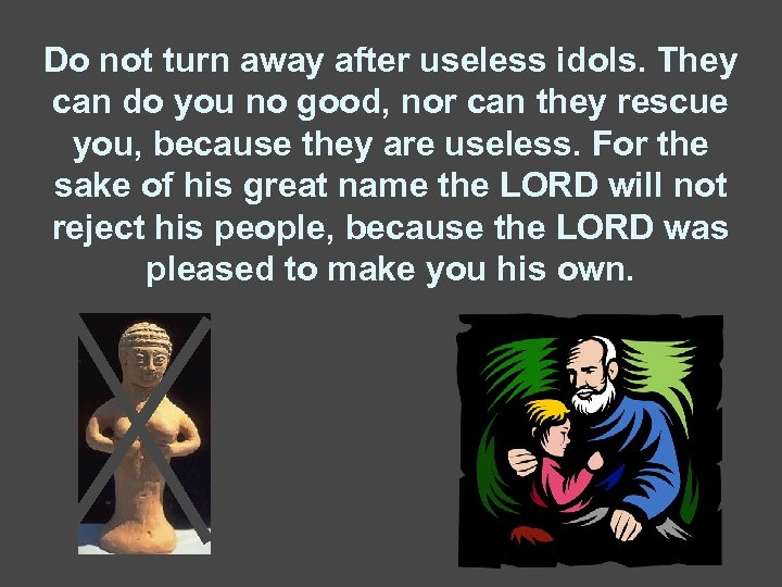 Do not turn away after useless idols. They can do you no good, nor