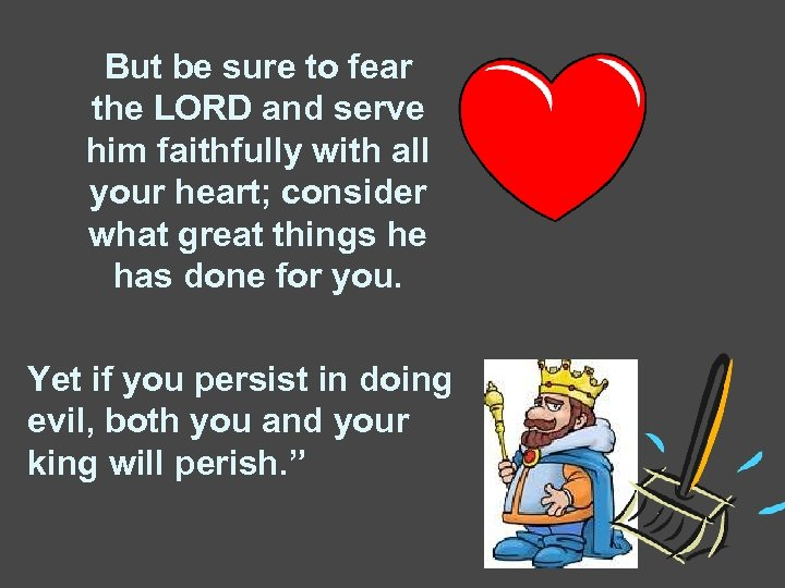 But be sure to fear the LORD and serve him faithfully with all your