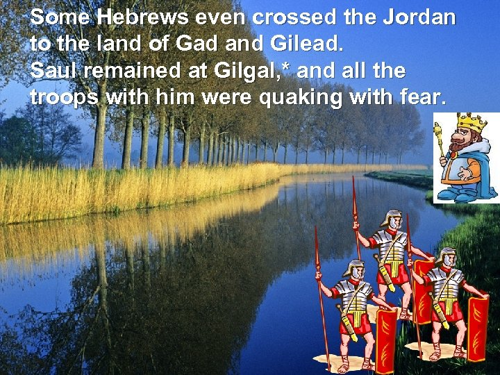 Some Hebrews even crossed the Jordan to the land of Gad and Gilead. Saul