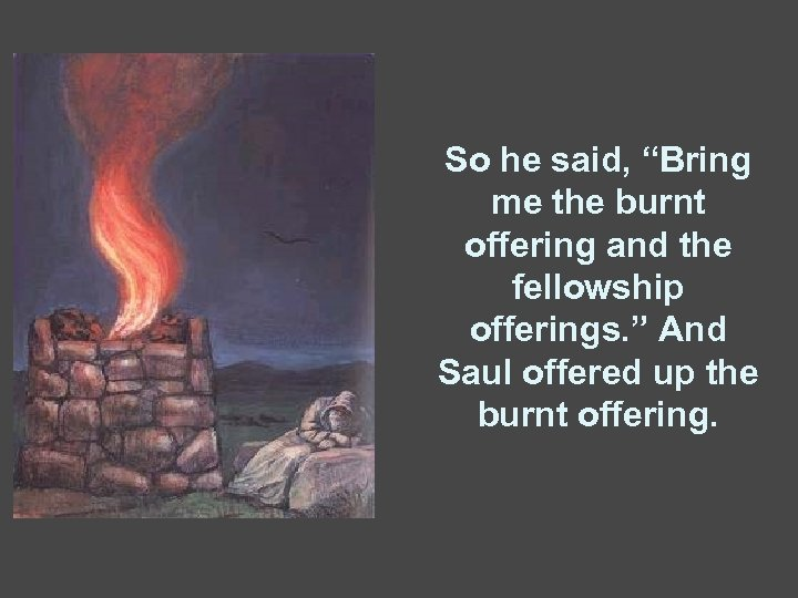 """So he said, """"Bring me the burnt offering and the fellowship offerings. """" And"""
