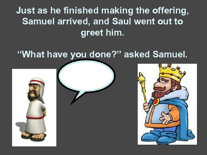 Just as he finished making the offering, Samuel arrived, and Saul went out to
