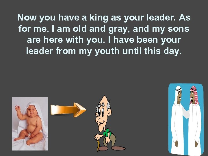 Now you have a king as your leader. As for me, I am old