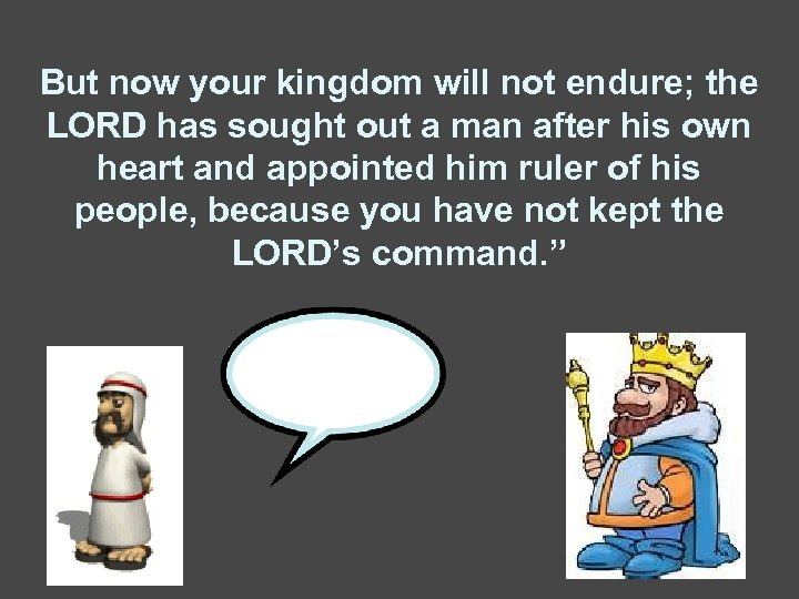 But now your kingdom will not endure; the LORD has sought out a man