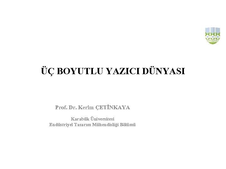 ÜÇ BOYUTLU YAZICI DÜNYASI Prof. Dr. Kerim ÇETİNKAYA Karabük Üniversitesi Endüstriyel Tasarım Mühendisliği Bölümü