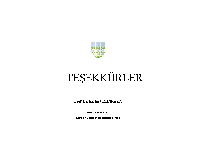 TEŞEKKÜRLER Prof. Dr. Kerim ÇETİNKAYA Karabük Üniversitesi Endüstriyel Tasarım Mühendisliği Bölümü