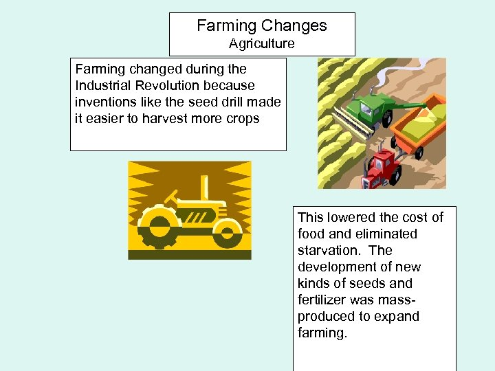 Farming Changes Agriculture Farming changed during the Industrial Revolution because inventions like the seed