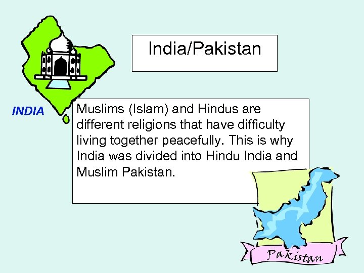 India/Pakistan Muslims (Islam) and Hindus are different religions that have difficulty living together peacefully.