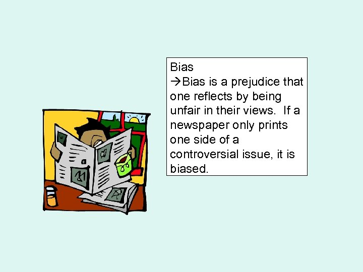 Bias is a prejudice that one reflects by being unfair in their views. If