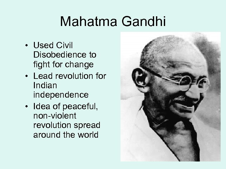 Mahatma Gandhi • Used Civil Disobedience to fight for change • Lead revolution for
