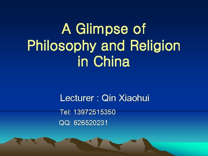 A Glimpse of Philosophy and Religion in China Lecturer : Qin Xiaohui Tel: 13972515350