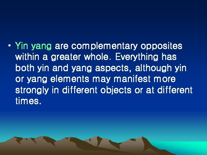 • Yin yang are complementary opposites within a greater whole. Everything has both