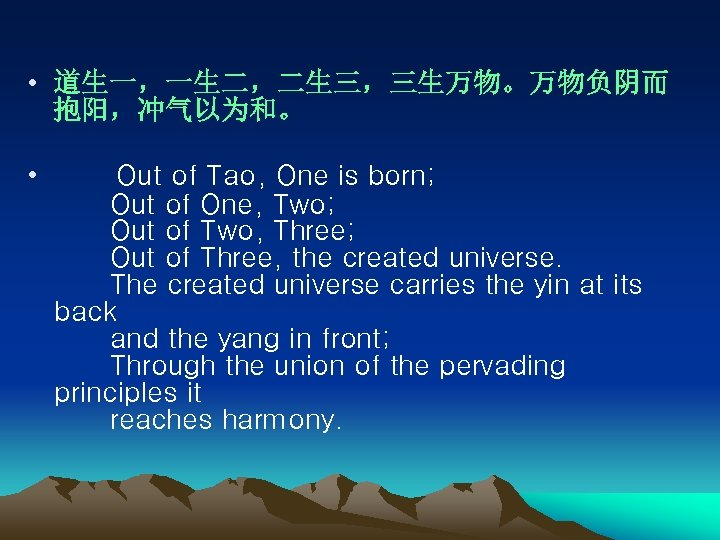 • 道生一,一生二,二生三,三生万物。万物负阴而 抱阳,冲气以为和。 • Out of Tao, One is born;   Out of One,