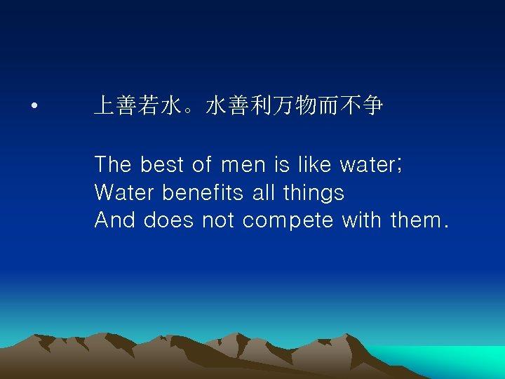 • 上善若水。水善利万物而不争   The best of men is like water;   Water benefits all things