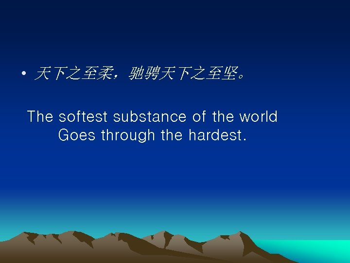 • 天下之至柔,驰骋天下之至坚。 The softest substance of the world   Goes through the hardest.