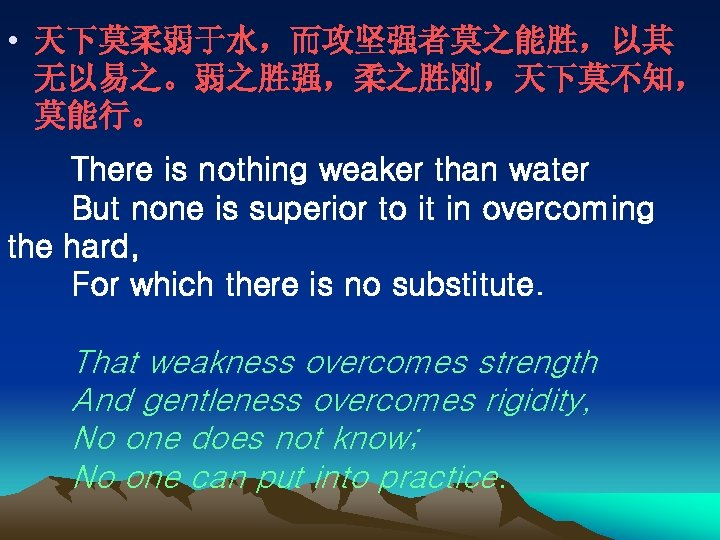 • 天下莫柔弱于水,而攻坚强者莫之能胜,以其 无以易之。弱之胜强,柔之胜刚,天下莫不知, 莫能行。 There is nothing weaker than water   But none is