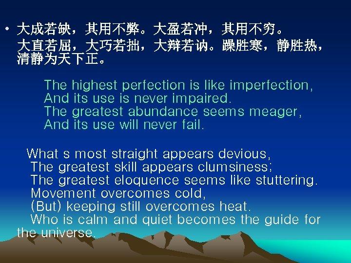 • 大成若缺,其用不弊。大盈若冲,其用不穷。 大直若屈,大巧若拙,大辩若讷。躁胜寒,静胜热, 清静为天下正。   The highest perfection is like imperfection,   And its use