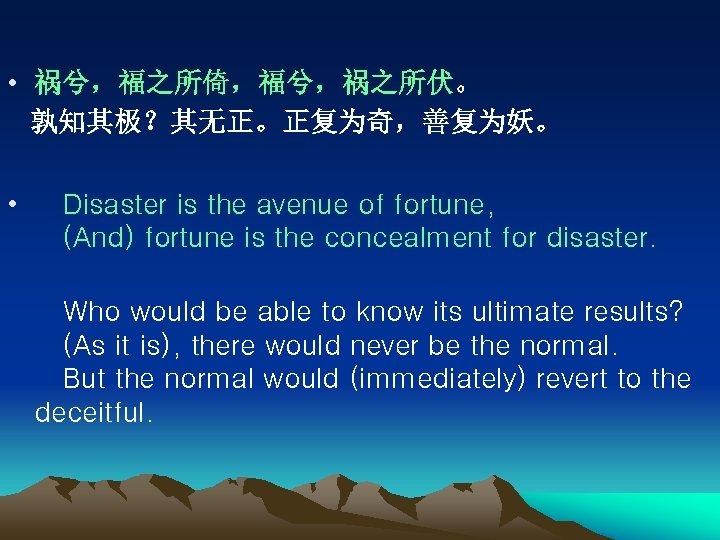• 祸兮,福之所倚,福兮,祸之所伏。 孰知其极?其无正。正复为奇,善复为妖。 • Disaster is the avenue of fortune,  (And) fortune is