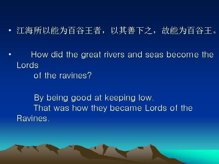 • 江海所以能为百谷王者,以其善下之,故能为百谷王。 • How did the great rivers and seas become the Lords