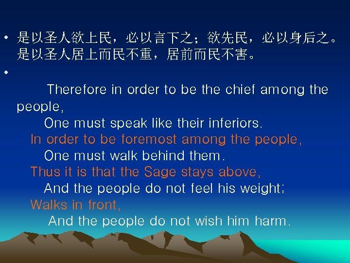 • 是以圣人欲上民,必以言下之;欲先民,必以身后之。 是以圣人居上而民不重,居前而民不害。 • Therefore in order to be the chief among the