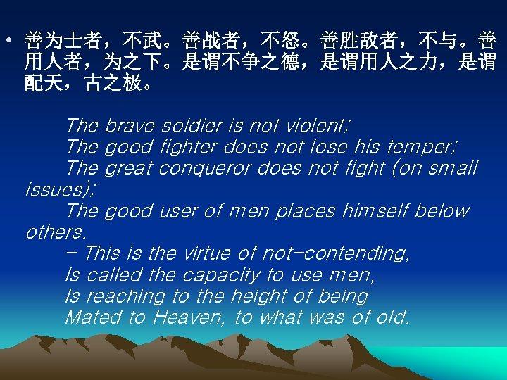 • 善为士者,不武。善战者,不怒。善胜敌者,不与。善 用人者,为之下。是谓不争之德,是谓用人之力,是谓 配天,古之极。   The brave soldier is not violent;   The good fighter