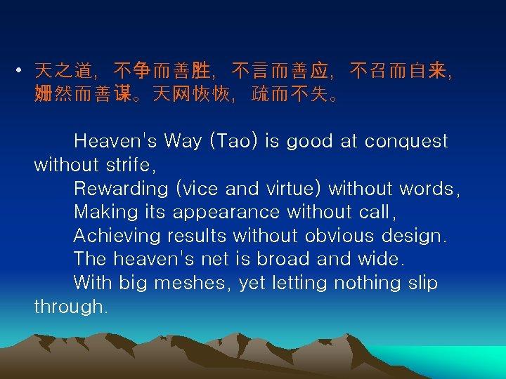 • 天之道,不争而善胜,不言而善应,不召而自来, 姗然而善谋。天网恢恢,疏而不失。   Heaven's Way (Tao) is good at conquest without strife,   Rewarding