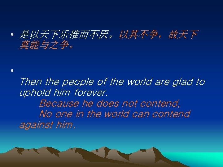 • 是以天下乐推而不厌。以其不争,故天下 莫能与之争。 • Then the people of the world are glad to