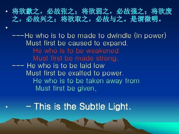 • 将欲歙之,必故张之;将欲弱之,必故强之;将欲废 之,必故兴之;将欲取之,必故与之。是谓微明。 • ---He who is to be made to dwindle (in