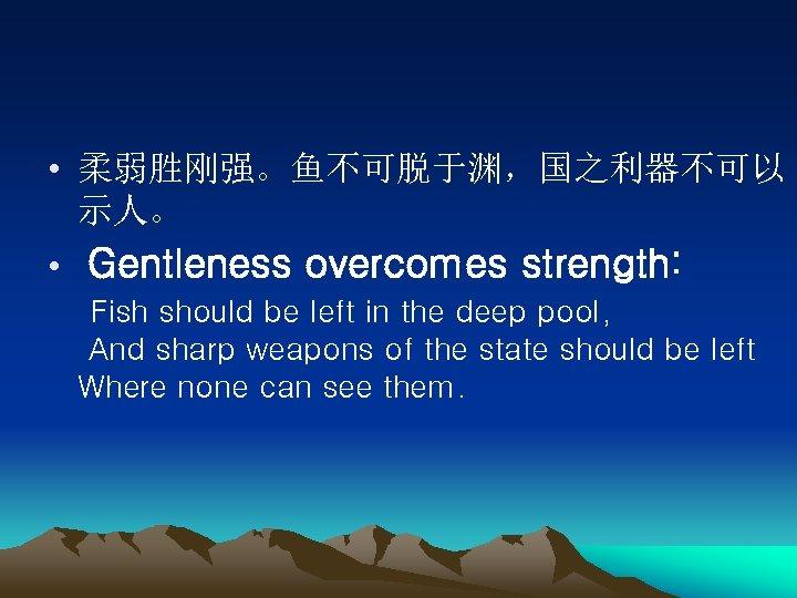 • 柔弱胜刚强。鱼不可脱于渊,国之利器不可以 示人。 • Gentleness overcomes strength: Fish should be left in the