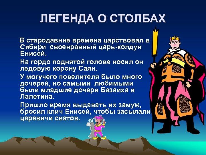 ЛЕГЕНДА О СТОЛБАХ В стародавние времена царствовал в Сибири своенравный царь-колдун Енисей. На гордо