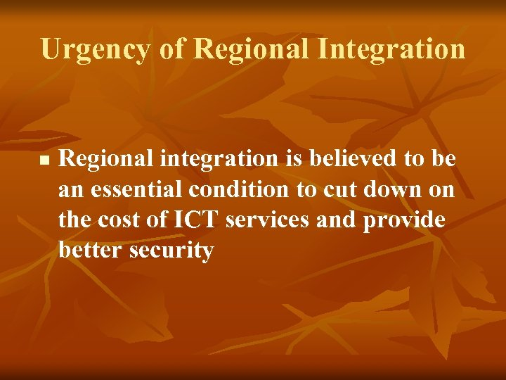 Urgency of Regional Integration n Regional integration is believed to be an essential condition