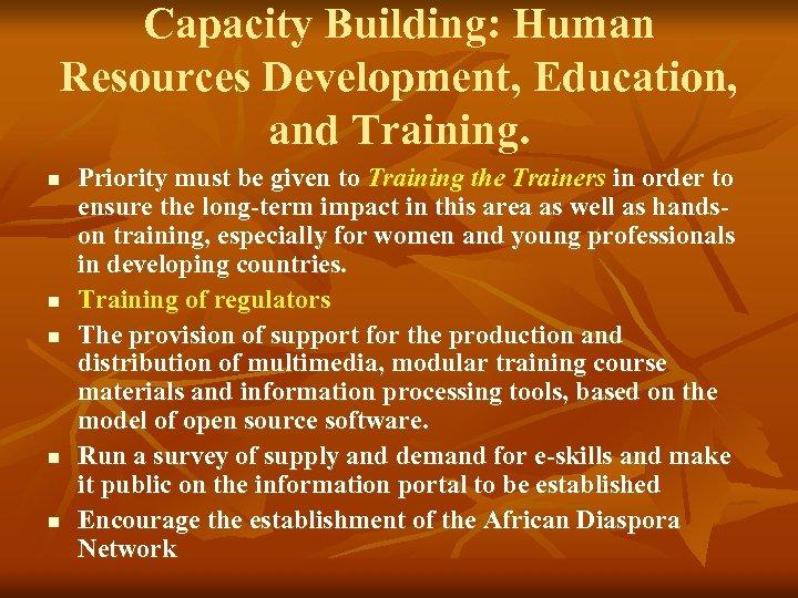 Capacity Building: Human Resources Development, Education, and Training. n n n Priority must be