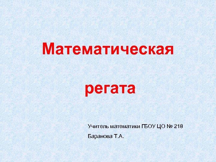 Математическая регата Учитель математики ГБОУ ЦО № 218 Баранова Т. А.