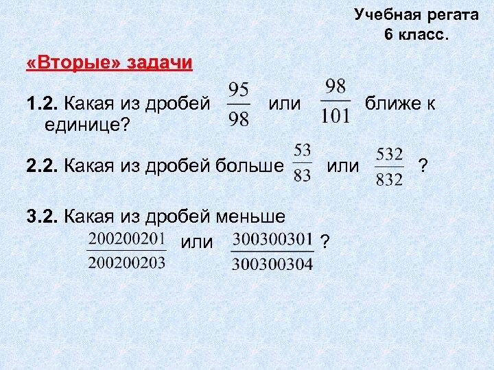 Учебная регата 6 класс. «Вторые» задачи 1. 2. Какая из дробей единице? или 2.
