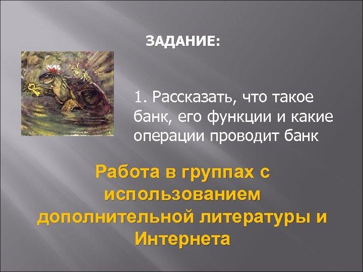 ЗАДАНИЕ: 1. Рассказать, что такое банк, его функции и какие операции проводит банк Работа