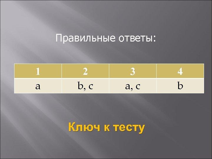 Правильные ответы: 1 a 2 b, c 3 a, c Ключ к тесту 4