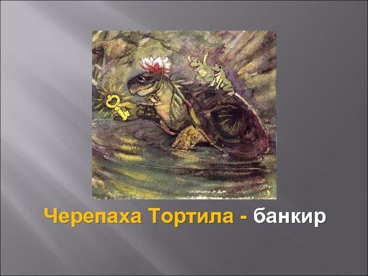 Черепаха Тортила - банкир