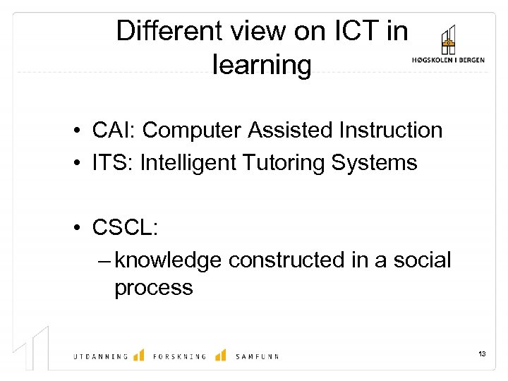 Different view on ICT in learning • CAI: Computer Assisted Instruction • ITS: Intelligent