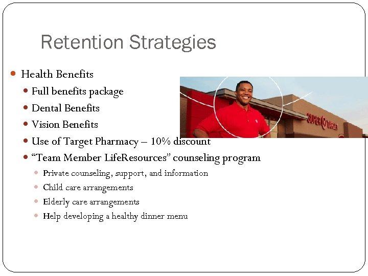 Retention Strategies Health Benefits Full benefits package Dental Benefits Vision Benefits Use of Target