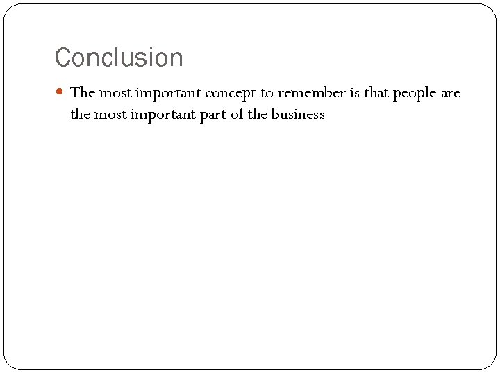 Conclusion The most important concept to remember is that people are the most important