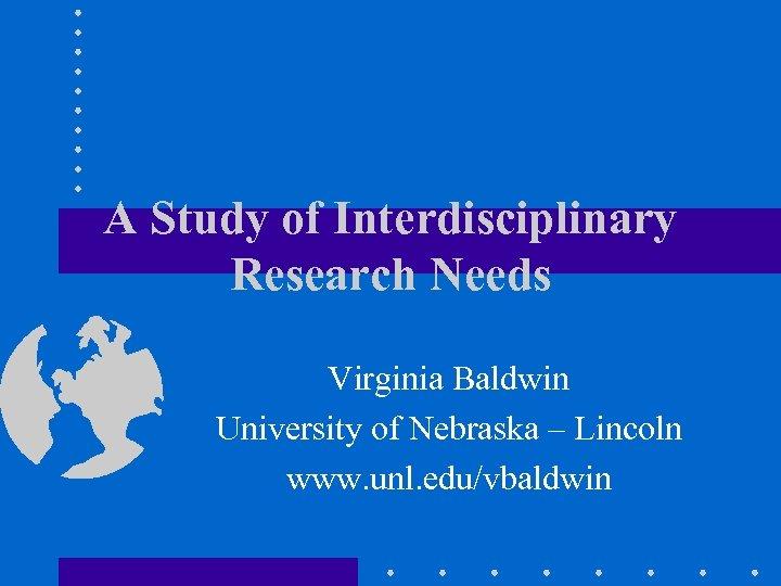 A Study of Interdisciplinary Research Needs Virginia Baldwin University of Nebraska – Lincoln www.