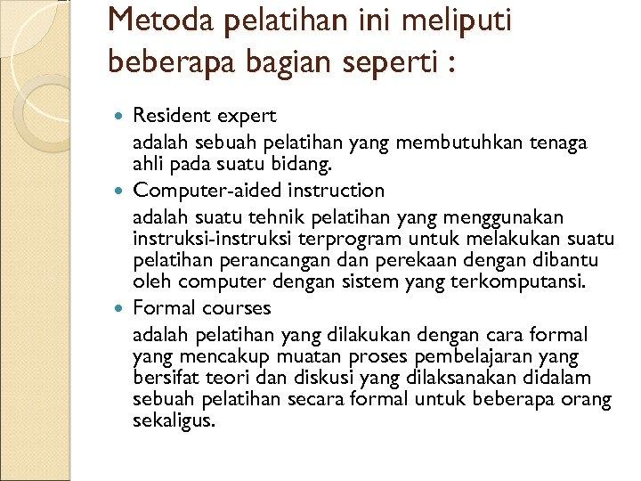 Metoda pelatihan ini meliputi beberapa bagian seperti : Resident expert adalah sebuah pelatihan yang