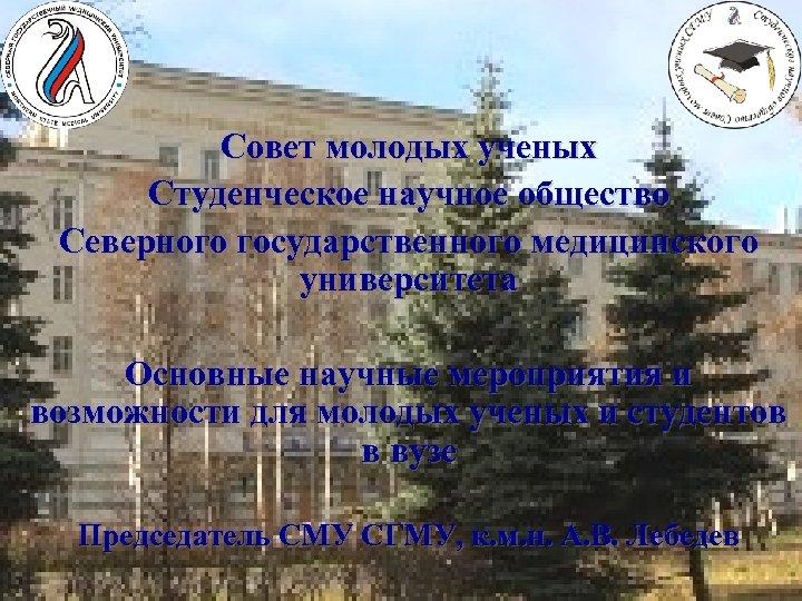 Совет молодых ученых Студенческое научное общество Северного государственного медицинского университета Основные научные мероприятия и
