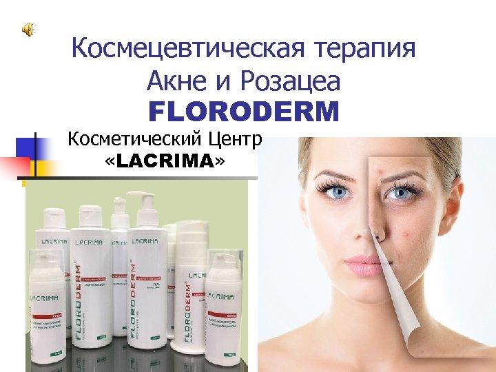 Космецевтическая терапия Акне и Розацеа FLORODERM Косметический Центр «LACRIMA»