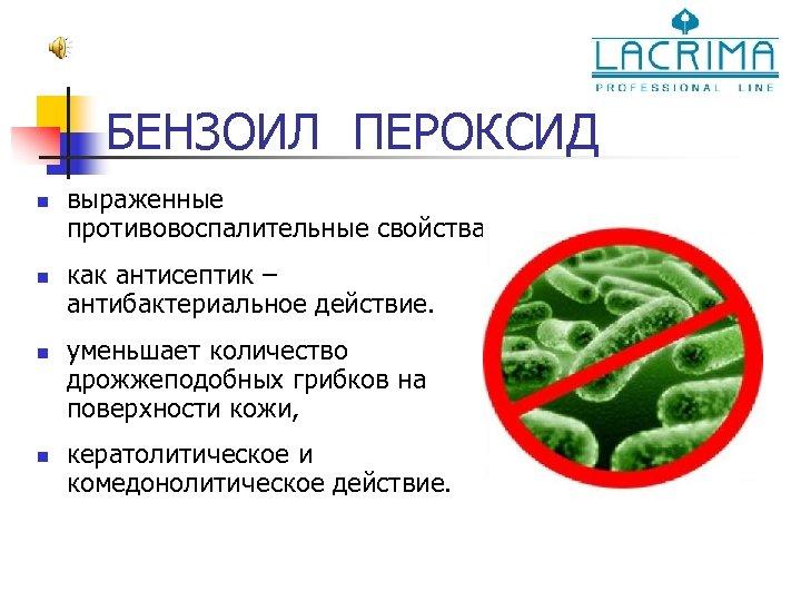 БЕНЗОИЛ ПЕРОКСИД n n выраженные противовоспалительные свойства. как антисептик – антибактериальное действие. уменьшает количество