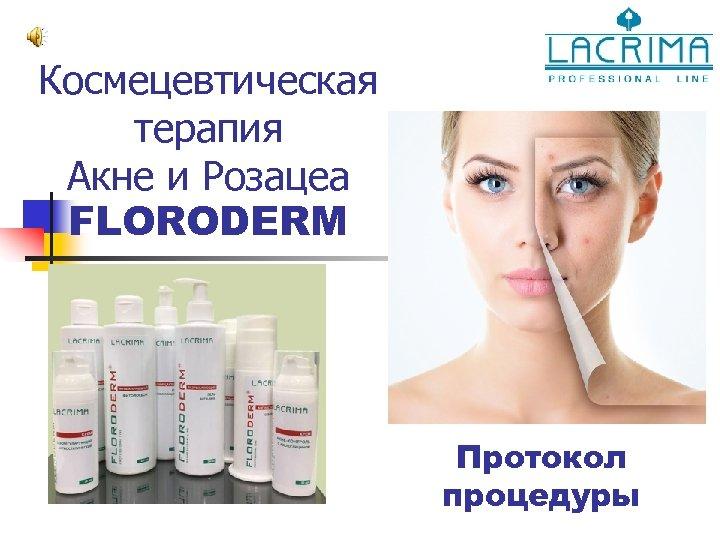 Космецевтическая терапия Акне и Розацеа FLORODERM Протокол процедуры