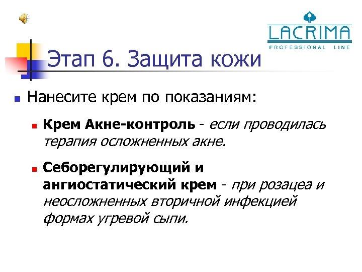 Этап 6. Защита кожи n Нанесите крем по показаниям: n Крем Акне-контроль - если