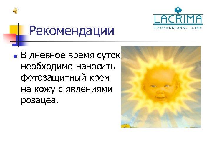 Рекомендации n В дневное время суток необходимо наносить фотозащитный крем на кожу с явлениями