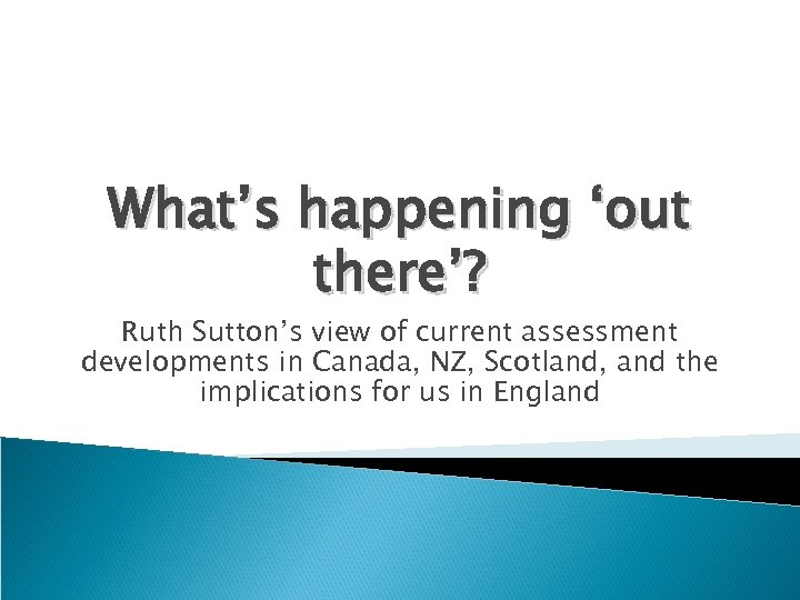 What's happening 'out there'? Ruth Sutton's view of current assessment developments in Canada, NZ,