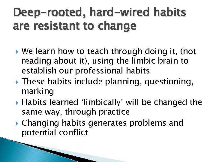 Deep-rooted, hard-wired habits are resistant to change We learn how to teach through doing