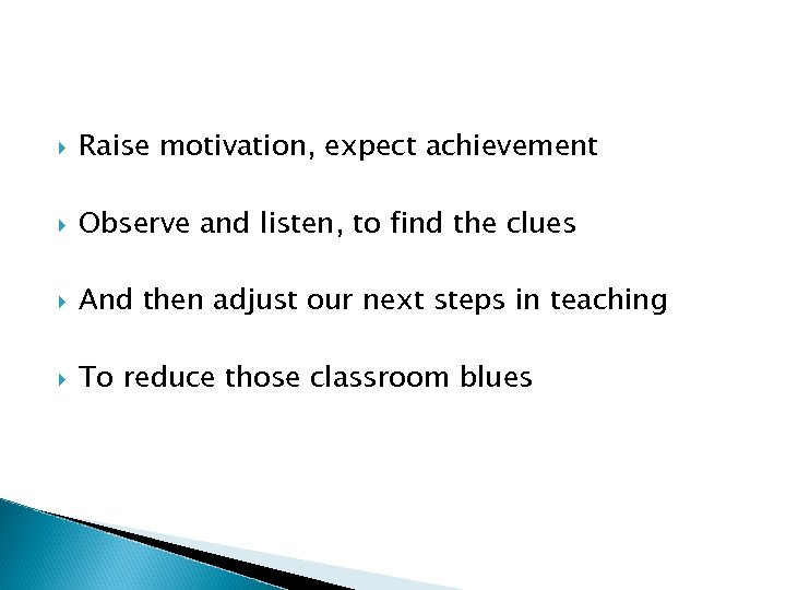 Raise motivation, expect achievement Observe and listen, to find the clues And then